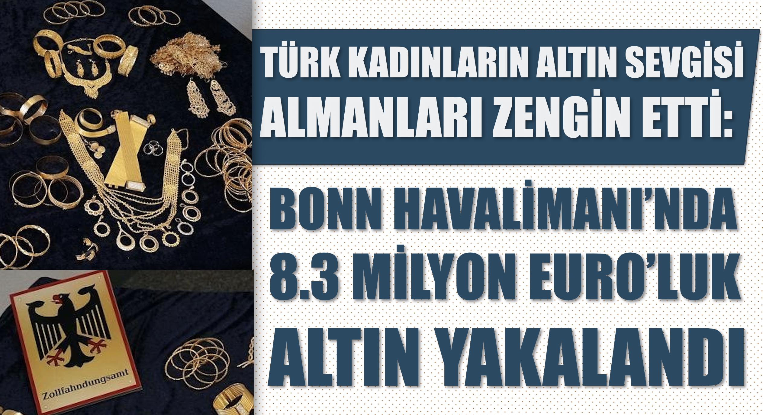 Türk kadınların altın sevgisi Almaları zengin etti: Bonn Havalimanı'nda 8.3 milyon euro'luk altın yakalandı
