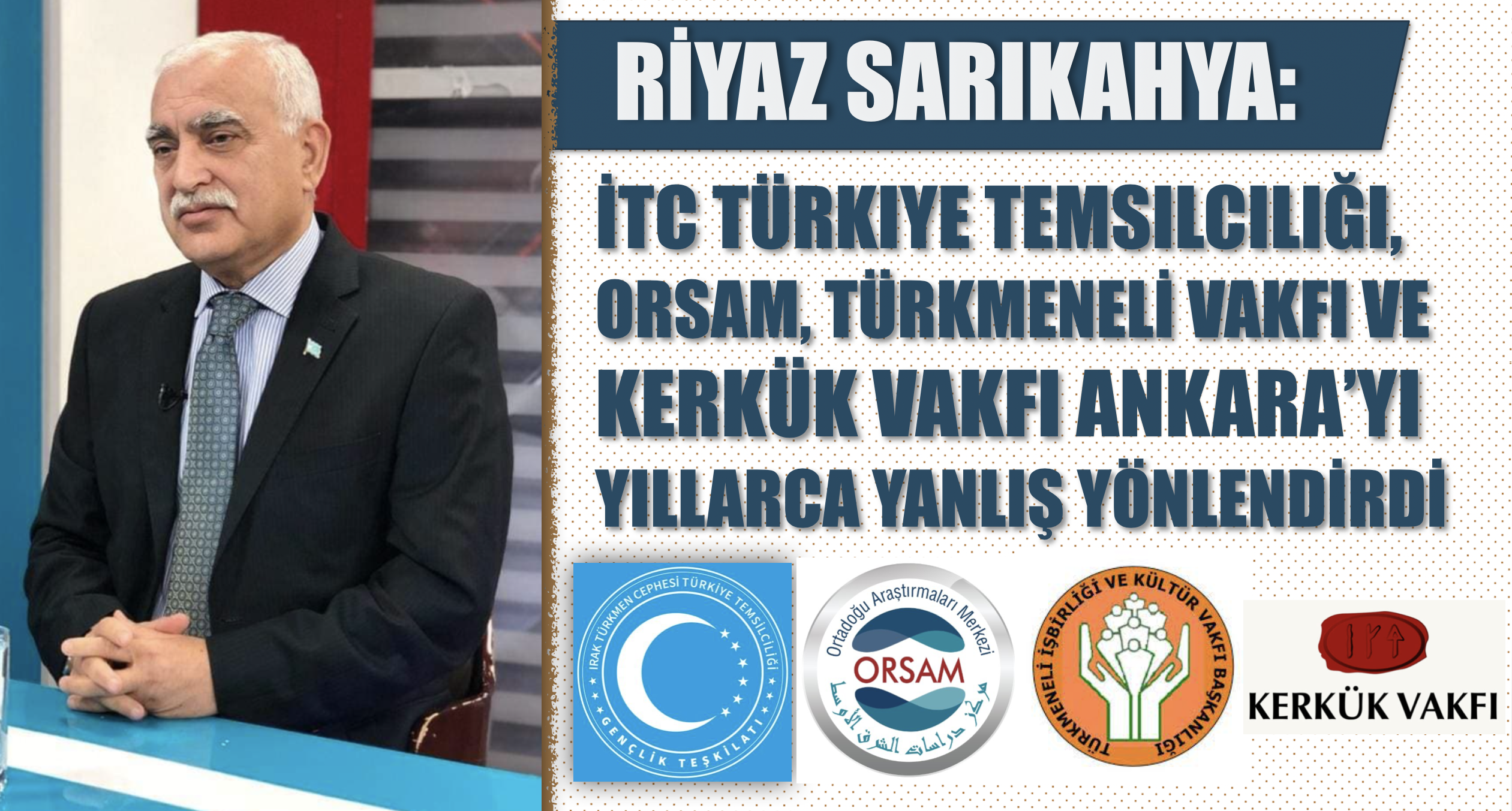 Riyaz Sarıkaya: İTC Türkiye Temsilciliği, ORSAM, Türkmeneli Vakfı ve Kerkük Vakfı Ankara'yı yıllarca yanlış yönlendirdi