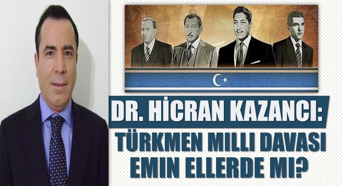 Dr. Hicran Kazancı yazdı: Türkmen Milli Davası Emin Ellerde mi?