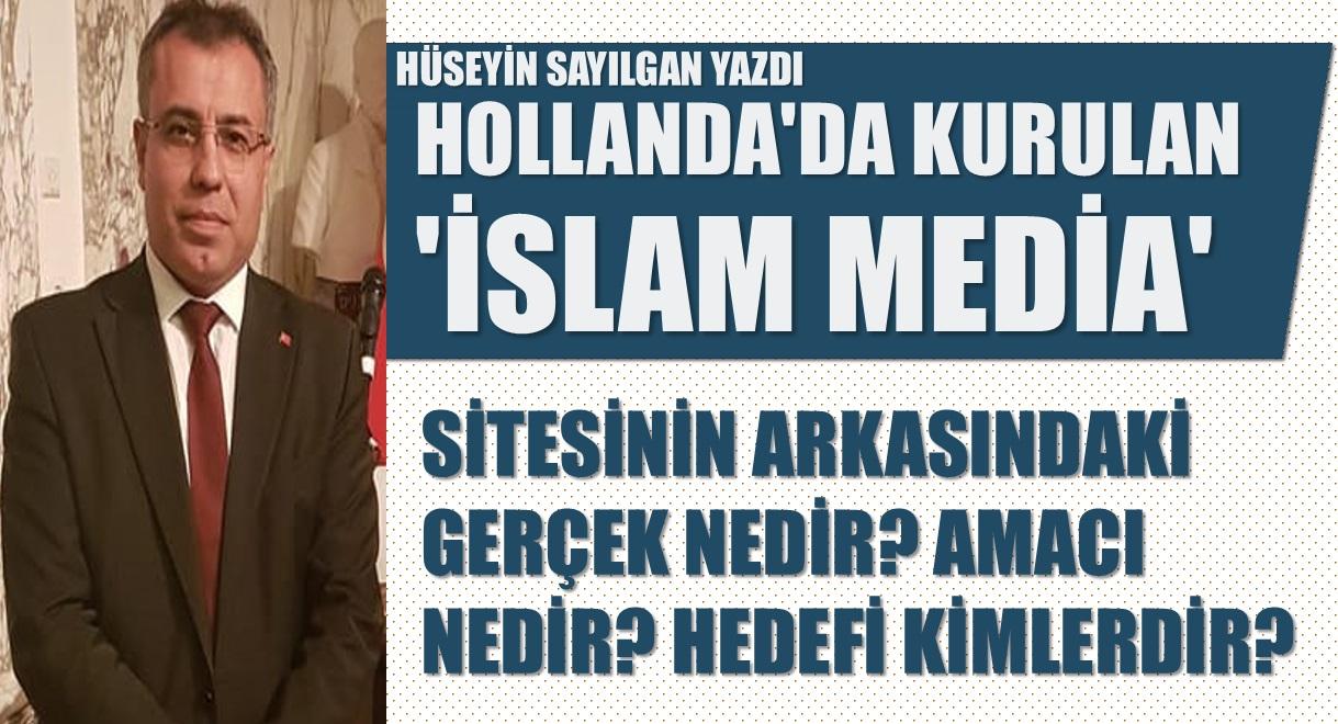 Hüseyin Sayılgan Yazdı | Hollanda'da kurulan 'İslam Media' sitesinin arkasındaki gerçek nedir? Amacı nedir? Hedefi kimlerdir?