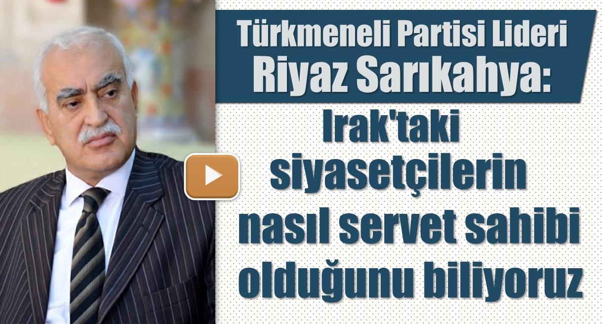 Türkmeneli Partisi Lideri Riyaz Sarıkahya: Irak'taki siyasetçilerin nasıl servet sahibi olduğunu biliyoruz