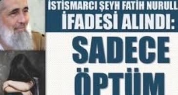 Çocuk istismarcı şeyh Fatih Nurullah ifadesinin tam metni: Sadece öptüm