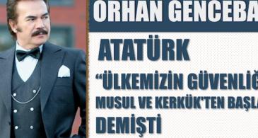 """Orhan Gencebay: Atatürk """"Ülkemizin güvenliği Musul ve Kerkük'ten başlar"""" demişti"""